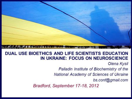 DUAL USE BIOETHICS AND LIFE SCIENTISTS EDUCATION IN UKRAINE: FOCUS ON NEUROSCIENCE Olena Kysil Palladin Institute of Biochemistry of the National Academy.