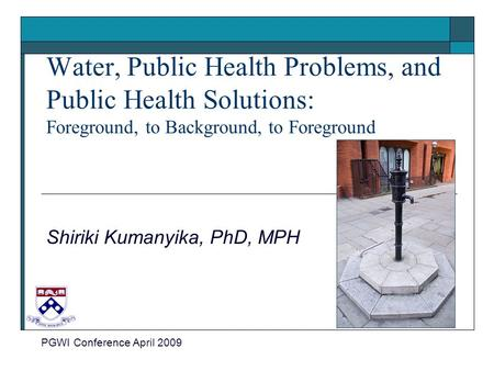 Water, Public Health Problems, and Public Health Solutions: Foreground, to Background, to Foreground Shiriki Kumanyika, PhD, MPH PGWI Conference April.