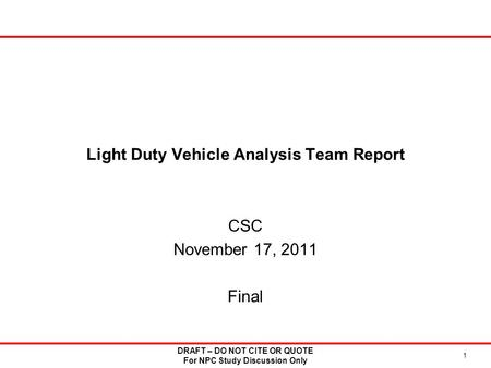 Light Duty Vehicle Analysis Team Report CSC November 17, 2011 Final 1 DRAFT – DO NOT CITE OR QUOTE For NPC Study Discussion Only.