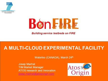 Building service testbeds on FIRE A MULTI-CLOUD EXPERIMENTAL FACILITY Waterloo (CANADA), March 24 th Josep Martrat TIM Market Manager ATOS research and.