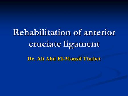 Rehabilitation of anterior cruciate ligament Dr. Ali Abd El-Monsif Thabet.