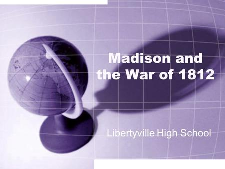 Madison and the War of 1812 Libertyville High School.