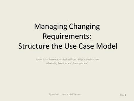 Managing Changing Requirements: Structure the Use Case Model PowerPoint Presentation derived from IBM/Rational course Mastering Requirements Management.