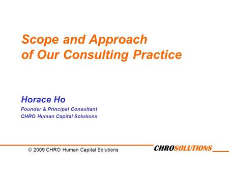 CHROSOLUTIONS Scope and Approach of Our Consulting Practice Horace Ho Founder & Principal Consultant CHRO Human Capital Solutions © 2009 CHRO Human Capital.