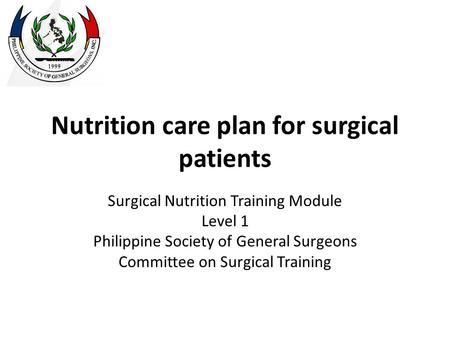 Nutrition care plan for surgical patients Surgical Nutrition Training Module Level 1 Philippine Society of General Surgeons Committee on Surgical Training.