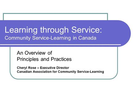 Learning through Service: Community Service-Learning in Canada An Overview of Principles and Practices Cheryl Rose – Executive Director Canadian Association.