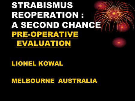 STRABISMUS REOPERATION : A SECOND CHANCE PRE-OPERATIVE EVALUATION LIONEL KOWAL MELBOURNE AUSTRALIA.