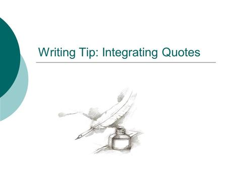 "Writing Tip: Integrating Quotes. The Problem:  When a quote is ""dropped"" into a paper without an introductory signal phrase, it causes problems. The."