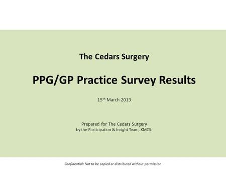 The Cedars Surgery PPG/GP Practice Survey Results 15 th March 2013 Prepared for The Cedars Surgery by the Participation & Insight Team, KMCS. Confidential: