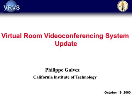 Philippe Galvez California Institute of Technology October 19, 2000 Virtual Room Videoconferencing System Update.