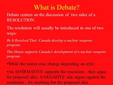 What is Debate? Debate centers on the discussion of two sides of a RESOLUTION. The resolution will usually be introduced in one of two ways: Be It Resolved.