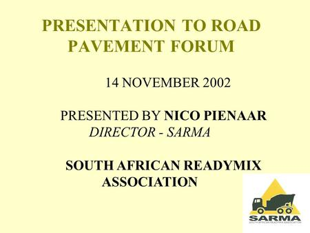 PRESENTATION TO ROAD PAVEMENT FORUM 14 NOVEMBER 2002 PRESENTED BY NICO PIENAAR DIRECTOR - SARMA SOUTH AFRICAN READYMIX ASSOCIATION.