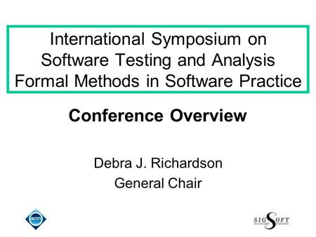 International Symposium on Software Testing and Analysis Formal Methods in Software Practice Conference Overview Debra J. Richardson General Chair.