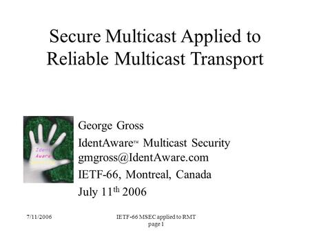 7/11/2006IETF-66 MSEC applied to RMT page 1 George Gross IdentAware ™ Multicast Security IETF-66, Montreal, Canada July 11 th 2006.