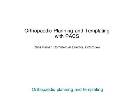 Orthopaedic planning and templating Orthopaedic Planning and Templating with PACS Chris Pinner, Commercial Director, OrthoView.