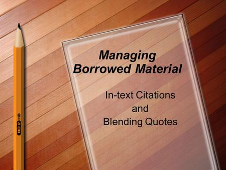 Managing Borrowed Material In-text Citations and Blending Quotes.