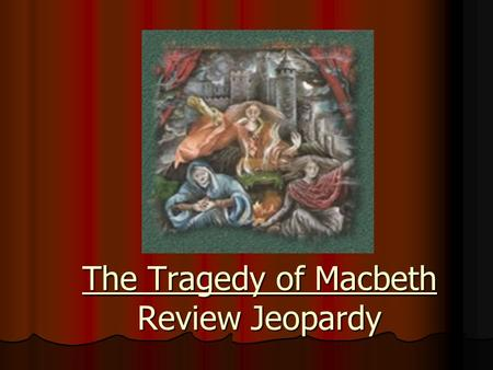 The Tragedy of Macbeth Review Jeopardy Categories 500 400 300 200 100 MORE Quotes ACTS III, IV, AND V ACTS I AND II ACTS I AND II BACKGROUND BACKGROUNDQUOTES.