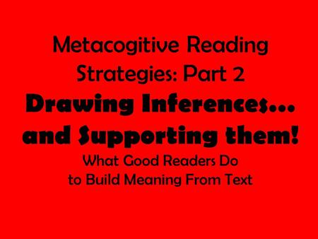 Metacogitive Reading Strategies: Part 2 Drawing Inferences… and Supporting them! What Good Readers Do to Build Meaning From Text.