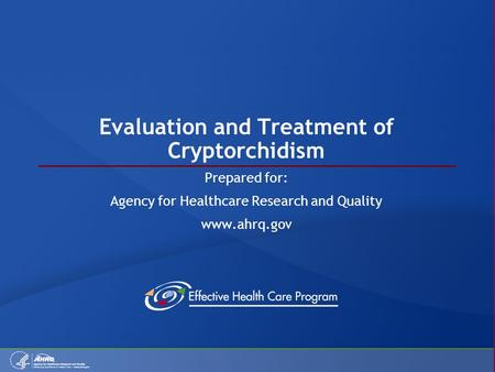 Evaluation and Treatment of Cryptorchidism Prepared for: Agency for Healthcare Research and Quality www.ahrq.gov.