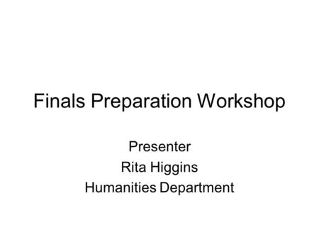 Finals Preparation Workshop Presenter Rita Higgins Humanities Department.
