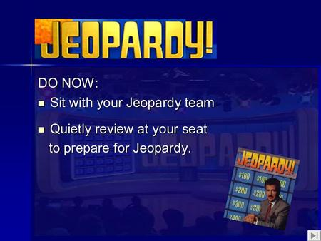 1 DO NOW: Sit with your Jeopardy team Sit with your Jeopardy team Quietly review at your seat Quietly review at your seat to prepare for Jeopardy. to prepare.