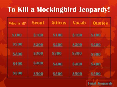 To Kill a Mockingbird Jeopardy! Who is it? ScoutAtticusVocab Quotes $100 $200 $300 $400 $500 $100 $200 $300 $400 $500 Final Jeopardy.