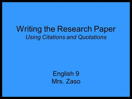 Writing the Research Paper Using Citations and Quotations English 9 Mrs. Zaso.