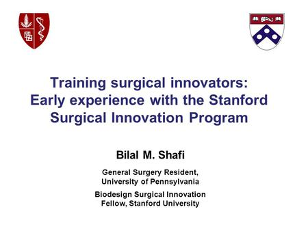 Bilal M. Shafi General Surgery Resident, University of Pennsylvania Biodesign Surgical Innovation Fellow, Stanford University Training surgical innovators: