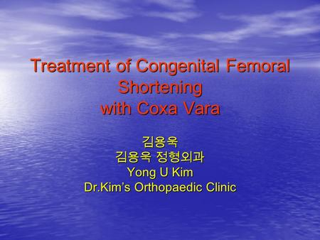 Treatment of Congenital Femoral Shortening with Coxa Vara 김용욱 김용욱 정형외과 Yong U Kim Dr.Kim's Orthopaedic Clinic.