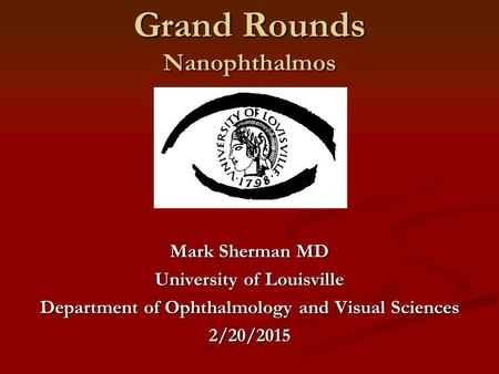 Grand Rounds Nanophthalmos Mark Sherman MD University of Louisville Department of Ophthalmology and Visual Sciences 2/20/2015.