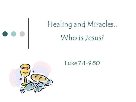 Healing and Miracles.. Who is Jesus? Luke 7:1-9:50.