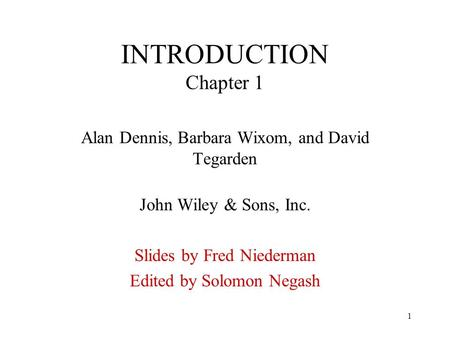 1 INTRODUCTION Chapter 1 Alan Dennis, Barbara Wixom, and David Tegarden John Wiley & Sons, Inc. Slides by Fred Niederman Edited by Solomon Negash.