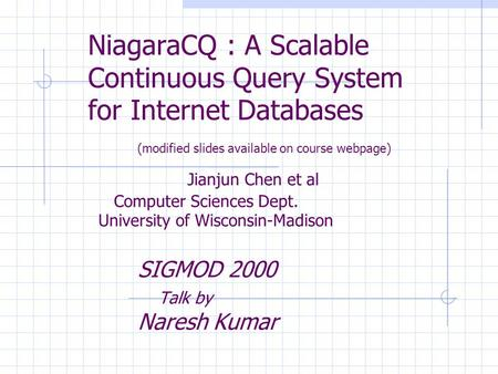 NiagaraCQ : A Scalable Continuous Query System for Internet Databases (modified slides available on course webpage) Jianjun Chen et al Computer Sciences.