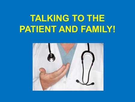 TALKING TO THE PATIENT AND FAMILY!. While talking to the patient and their family… *Sit down and make eye contact with the patient and their family.