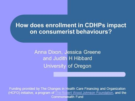 How does enrollment in CDHPs impact on consumerist behaviours? Anna Dixon, Jessica Greene and Judith H Hibbard University of Oregon Funding provided by.
