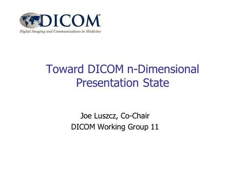 Toward DICOM n-Dimensional Presentation State Joe Luszcz, Co-Chair DICOM Working Group 11.