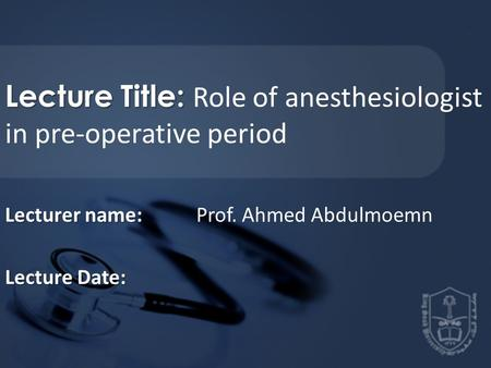 Lecture Title: Lecture Title: Role of anesthesiologist in pre-operative period Lecturer name: Lecturer name: Prof. Ahmed Abdulmoemn Lecture Date: