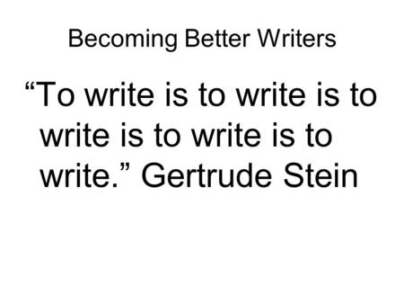 "Becoming Better Writers ""To write is to write is to write is to write is to write."" Gertrude Stein."