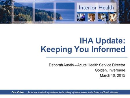 Interior Health IHA Update: Keeping You Informed Deborah Austin – Acute Health Service Director Golden, Invermere March 10, 2015 Our Vision … To set new.