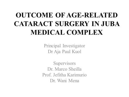 OUTCOME OF AGE-RELATED CATARACT SURGERY IN JUBA MEDICAL COMPLEX Principal Investigator Dr Aja Paul Kuol Supervisors Dr. Marco Sheilla Prof. Jefitha Karimurio.