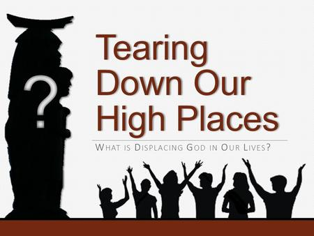 Tearing Down Our High Places W HAT IS D ISPLACING G OD IN O UR L IVES ?