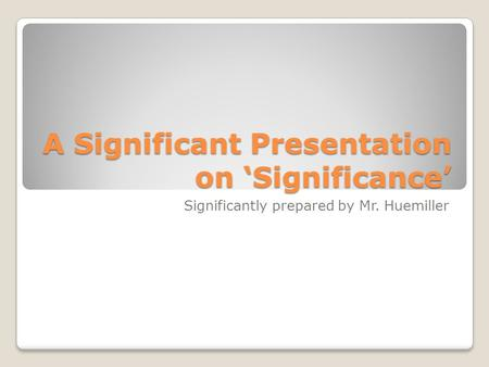 A Significant Presentation on 'Significance' Significantly prepared by Mr. Huemiller.