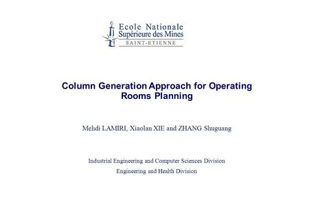 Column Generation Approach for Operating Rooms Planning Mehdi LAMIRI, Xiaolan XIE and ZHANG Shuguang Industrial Engineering and Computer Sciences Division.