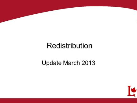 Redistribution Update March 2013. The initial proposals were published in the Canada Gazette on September 8, 2012 Public Hearing were scheduled The Electoral.