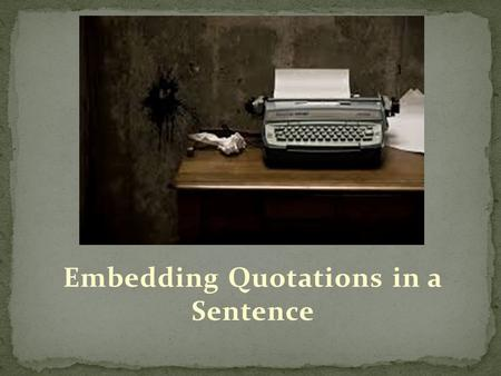 Embedding Quotations in a Sentence. Embed- to implant within something else so it becomes an ingrained or essential characteristic of it Quotations MUST.