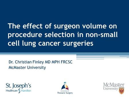 The effect of surgeon volume on procedure selection in non-small cell lung cancer surgeries Dr. Christian Finley MD MPH FRCSC McMaster University.