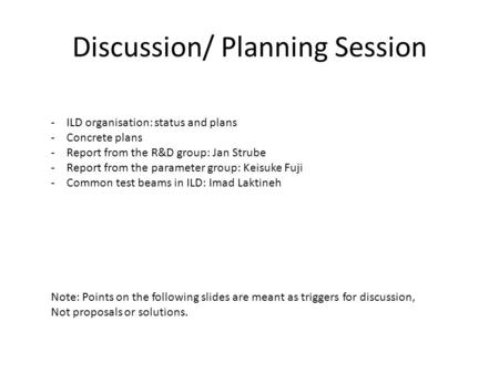 Discussion/ Planning Session -ILD organisation: status and plans -Concrete plans -Report from the R&D group: Jan Strube -Report from the parameter group: