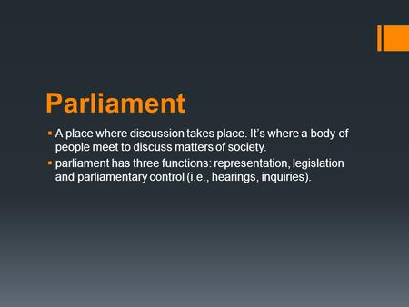 Parliament  A place where discussion takes place. It's where a body of people meet to discuss matters of society.  parliament has three functions: representation,