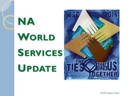 NA W ORLD S ERVICES U PDATE NAWS Update Feb15. WSC 2014  Modified CAR Motions 4-6 adopted; supports moving forward with the SSP  IP #29 unanimously.