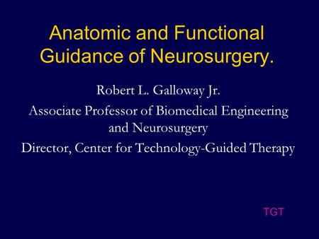 Anatomic and Functional Guidance of Neurosurgery. Robert L. Galloway Jr. Associate Professor of Biomedical Engineering and Neurosurgery Director, Center.